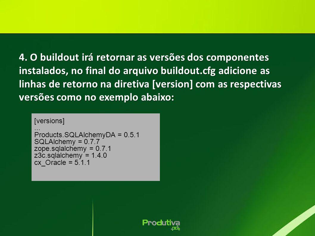 4. O buildout irá retornar as versões dos componentes instalados, no final do arquivo buildout.cfg adicione as linhas de retorno na diretiva [version] com as respectivas versões como no exemplo abaixo: